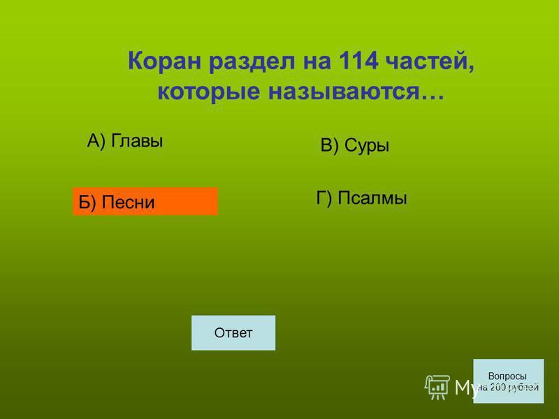 Коран раздел на 114 частей, которые называются… А) Главы Б) Песни В) Суры Г) Псалмы Вопросы на 200 рублей Ответ