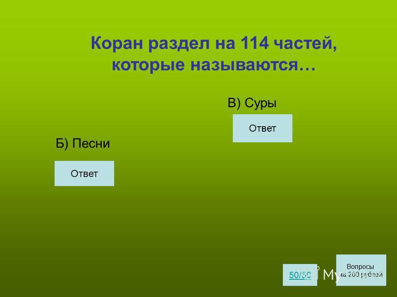 Коран раздел на 114 частей, которые называются… Б) Песни В) Суры 50/50 Вопросы на 200 рублей Ответ