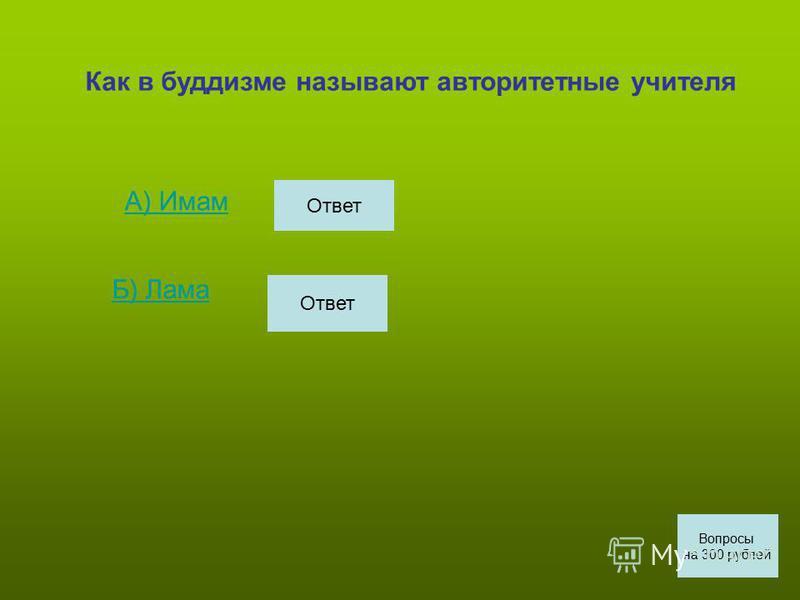 Как в буддизме называют авторитетные учителя А) Имам Б) Лама Вопросы на 300 рублей Ответ