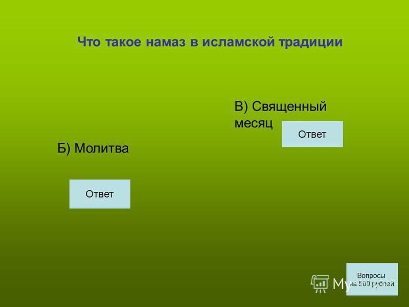 Что такое намаз в исламской традиции Б) Молитва В) Священный месяц Вопросы на 500 рублей Ответ
