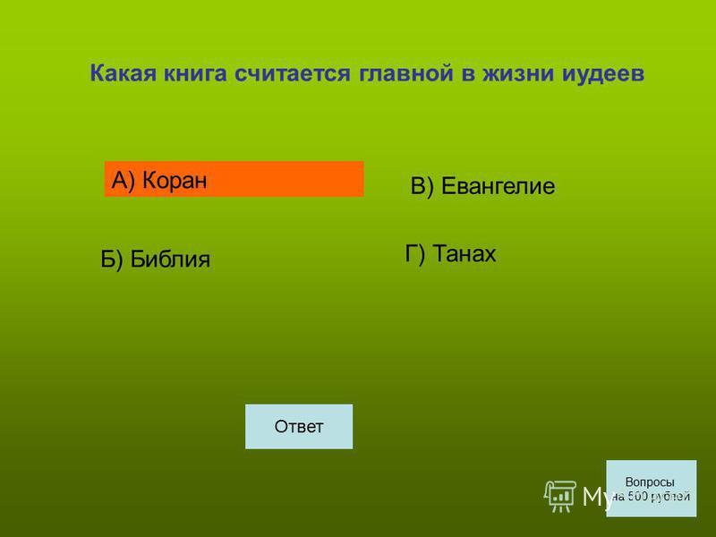 Какая книга считается главной в жизни иудеев А) Коран Б) Библия В) Евангелие Г) Танах Вопросы на 500 рублей Ответ