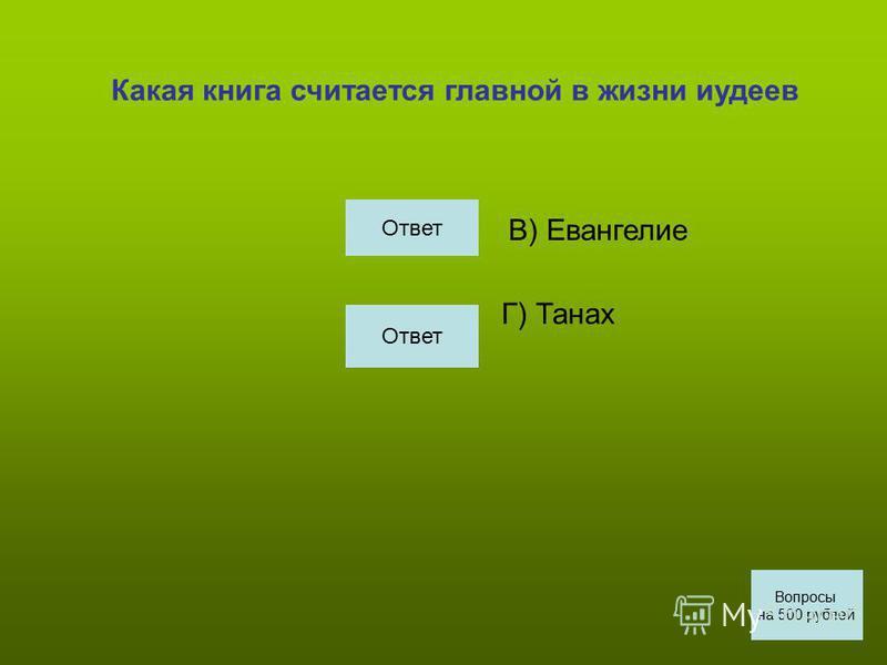 Какая книга считается главной в жизни иудеев В) Евангелие Г) Танах Вопросы на 500 рублей Ответ