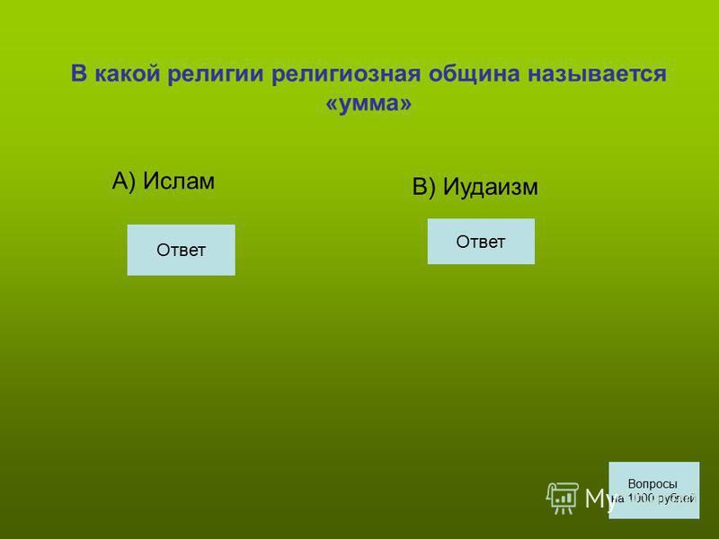 В какой религии религиозная община называется «умма» А) Ислам В) Иудаизм Вопросы на 1000 рублей Ответ