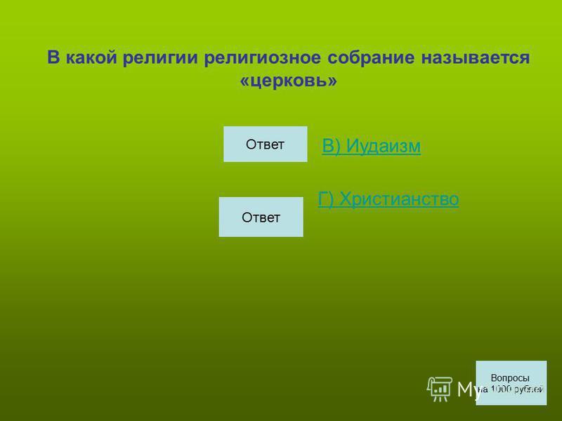В какой религии религиозное собрание называется «церковь» В) Иудаизм Г) Христианство Вопросы на 1000 рублей Ответ