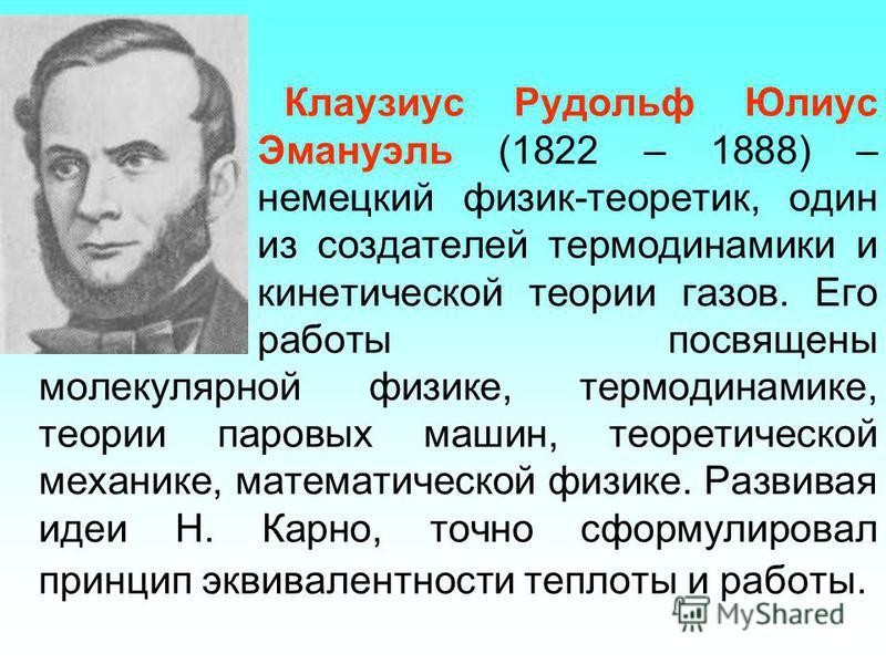 Клаузиус Рудольф Юлиус Эмануэль (1822 – 1888) – немецкий физик-теоретик, один из создателей термодинамики и кинетической теории газов. Его работы посвящены молекулярной физике, термодинамике, теории паровых машин, теоретической механике, математическ