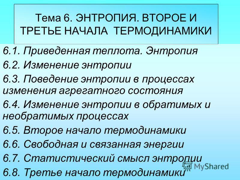Тема 6. ЭНТРОПИЯ. ВТОРОЕ И ТРЕТЬЕ НАЧАЛА ТЕРМОДИНАМИКИ 6.1. Приведенная теплотыа. Энтропия 6.2. Изменение энтропии 6.3. Поведение энтропии в процессах изменения агрегатного состояния 6.4. Изменение энтропии в обратимых и необратимых процессах 6.5. Вт