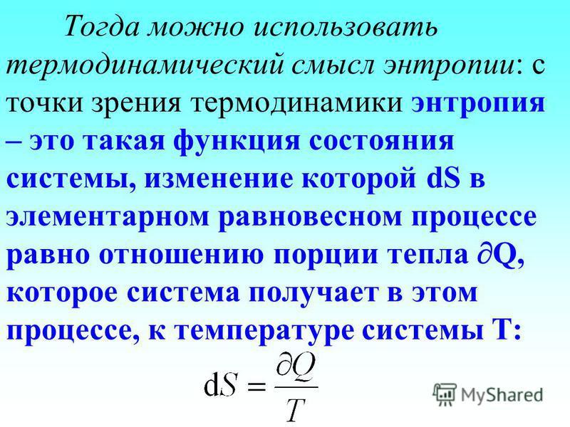 Тогда можно использовать термодинамический смысл энтропии: с точки зрения термодинамики энтропия – это такая функция состояния системы, изменение которой dS в элементарном равновесном процессе равно отношению порции тепла Q, которое система получает