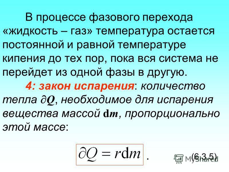 В процессе фазового перехода «жидкость – газ» температура остается постоянной и равной температуре кипения до тех пор, пока вся система не перейдет из одной фазы в другую. 4: закон испарения: количество тепла Q, необходимое для испарения вещества мас