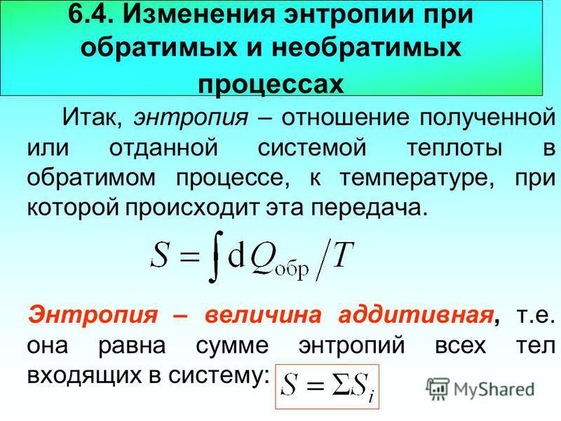 6.4. Изменения энтропии при обратимых и необратимых процессах Итак, энтропия – отношение полученной или отданной системой теплотыы в обратимом процессе, к температуре, при которой происходит эта передача. Энтропия – величина аддитивная, т.е. она равн