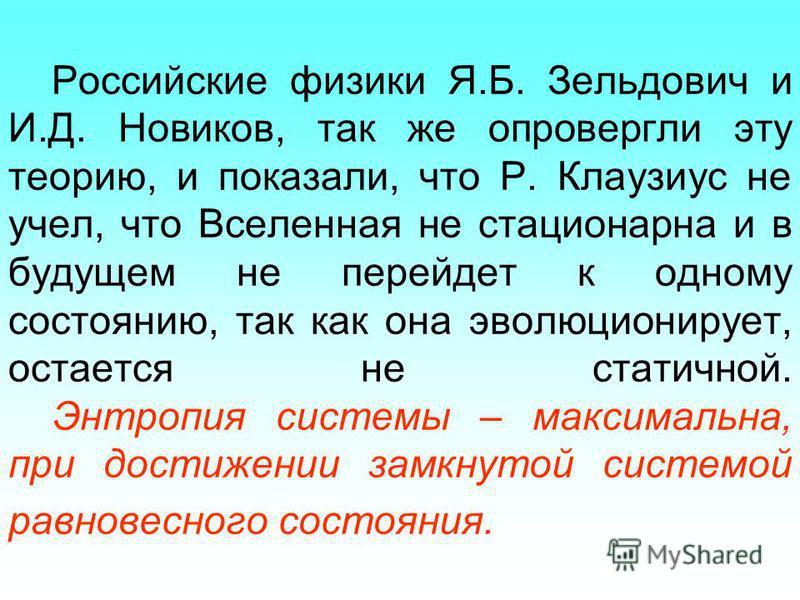Российские физики Я.Б. Зельдович и И.Д. Новиков, так же опровергли эту теорию, и показали, что Р. Клаузиус не учел, что Вселенная не стационарна и в будущем не перейдет к одному состоянию, так как она эволюционирует, остается не статичной. Энтропия с