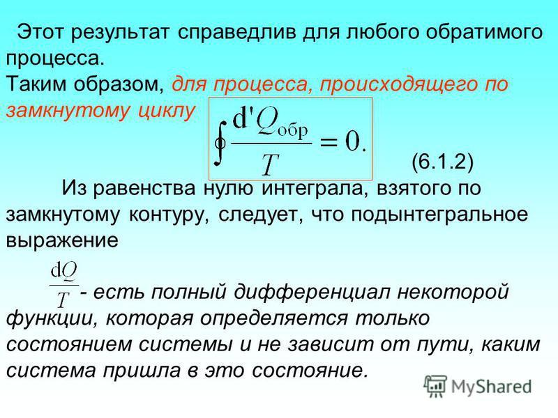 Этот результат справедлив для любого обратимого процесса. Таким образом, для процесса, происходящего по замкнутому циклу (6.1.2) Из равенства нулю интеграла, взятого по замкнутому контуру, следует, что подынтегральное выражение - есть полный дифферен