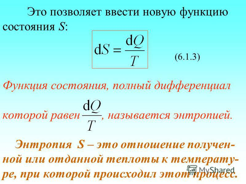 Это позволяет ввести новую функцию состояния S: (6.1.3) Функция состояния, полный дифференциал которой равен, называется энтропией. Энтропия S – это отношение получен- ной или отданной теплотыы к температуре, при которой происходил этот процесс.