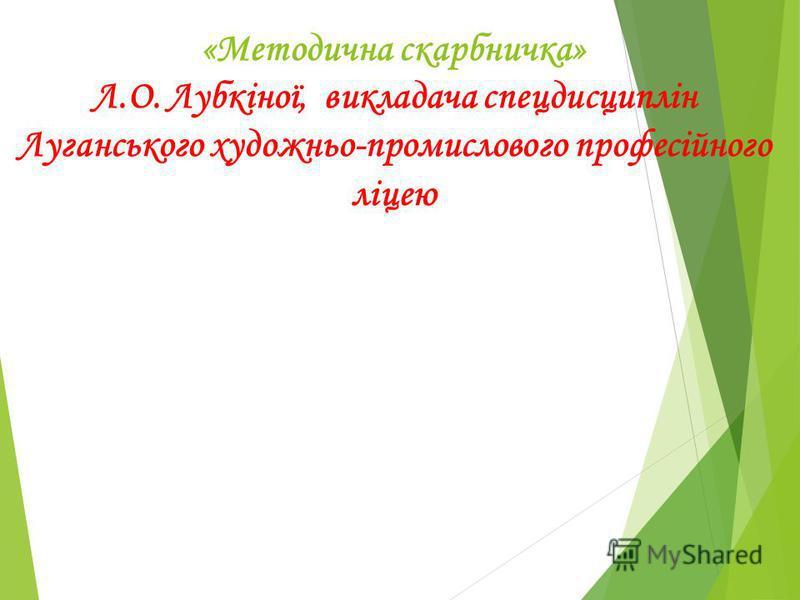 «Методична скарбничка» Л.О. Лубкіної, викладача спецдисциплін Луганського художньо-промислового професійного ліцею