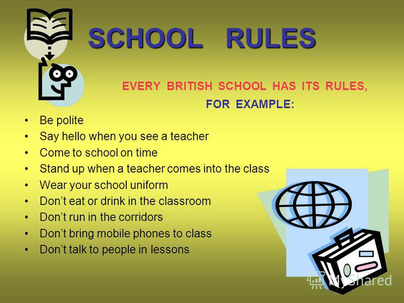 SCHOOL RULES EVERY BRITISH SCHOOL HAS ITS RULES, FOR EXAMPLE: Be polite Say hello when you see a teacher Come to school on time Stand up when a teacher comes into the class Wear your school uniform Dont eat or drink in the classroom Dont run in the c