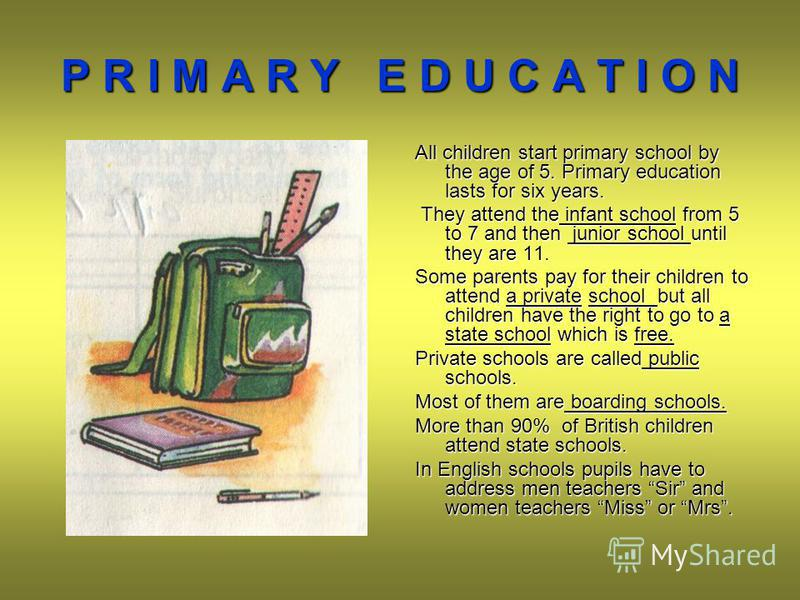 P R I M A R Y E D U C A T I O N All children start primary school by the age of 5. Primary education lasts for six years. They attend the infant school from 5 to 7 and then junior school until they are 11. They attend the infant school from 5 to 7 an