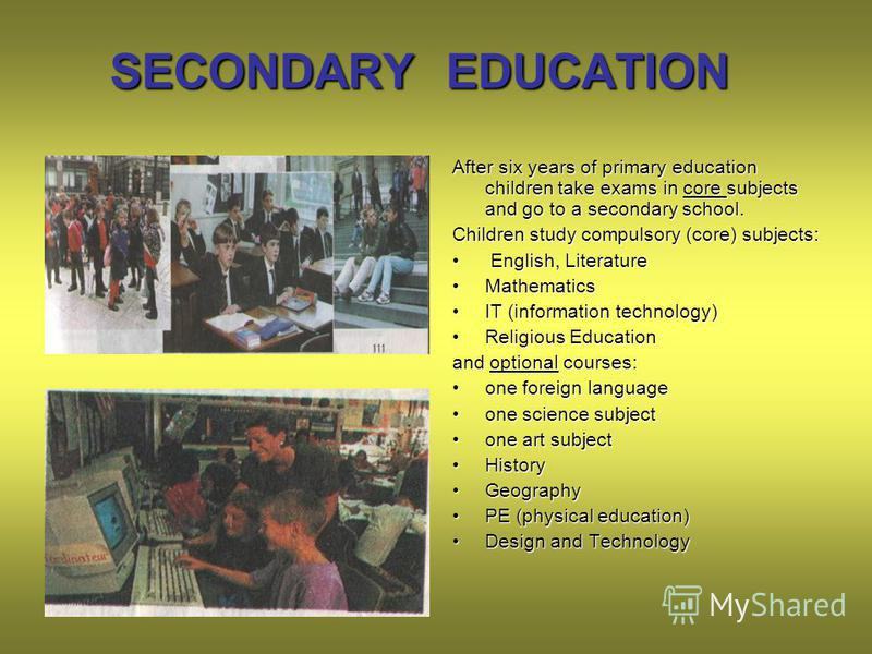 SECONDARY EDUCATION After six years of primary education children take exams in core subjects and go to a secondary school. Children study compulsory (core) subjects: English, Literature English, Literature MathematicsMathematics IT (information tech
