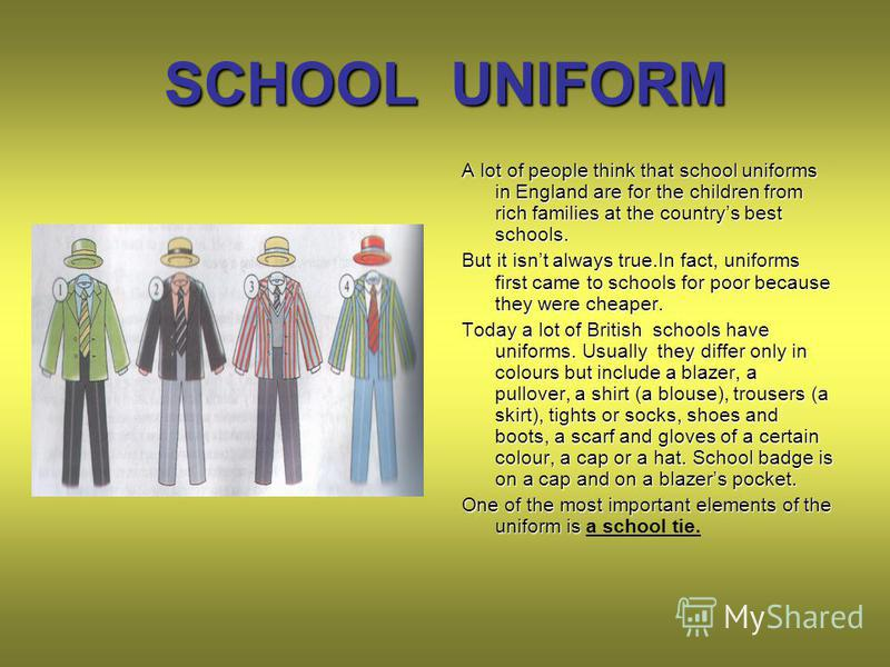 SCHOOL UNIFORM A lot of people think that school uniforms in England are for the children from rich families at the countrys best schools. But it isnt always true.In fact, uniforms first came to schools for poor because they were cheaper. Today a lot