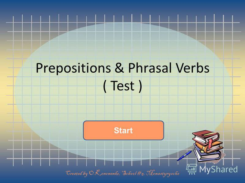 Start Prepositions & Phrasal Verbs ( Test ) Created by O.Kononenko, School #5, Monastyrysche
