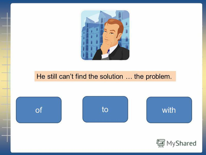to ofwith He still cant find the solution … the problem.