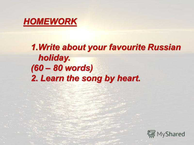 HOMEWORK 1.Write about your favourite Russian holiday. (60 – 80 words) 2. Learn the song by heart.