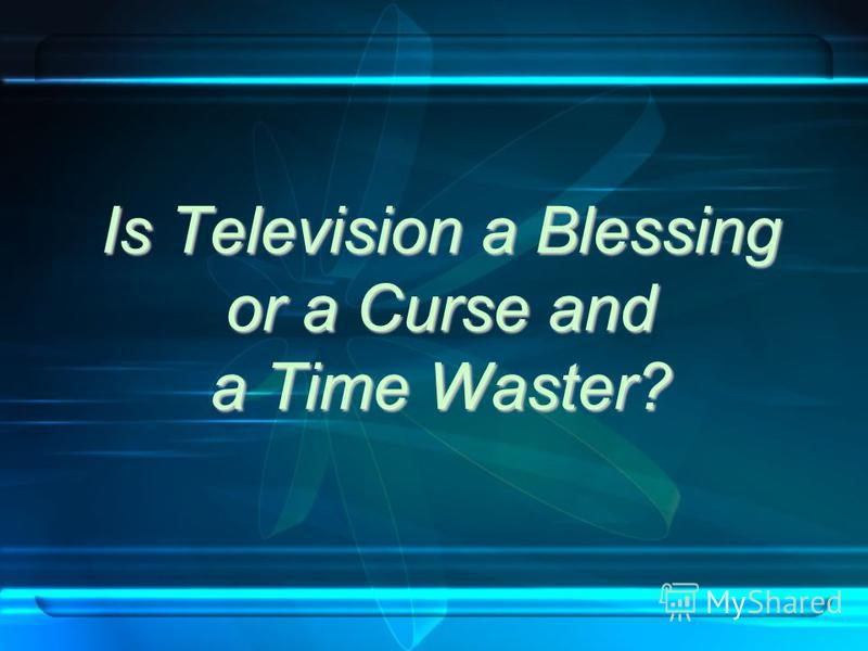 Is Television a Blessing or a Curse and a Time Waster?