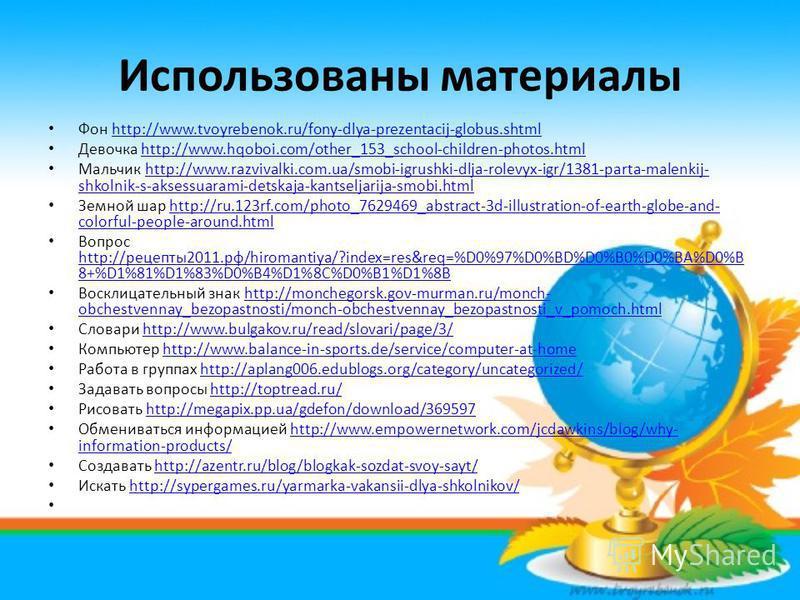 Использованы материалы Фон http://www.tvoyrebenok.ru/fony-dlya-prezentacij-globus.shtmlhttp://www.tvoyrebenok.ru/fony-dlya-prezentacij-globus.shtml Девочка http://www.hqoboi.com/other_153_school-children-photos.htmlhttp://www.hqoboi.com/other_153_sch