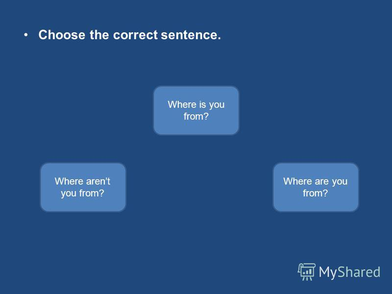Choose the correct sentence. Where are you from? Where arent you from? Where is you from?