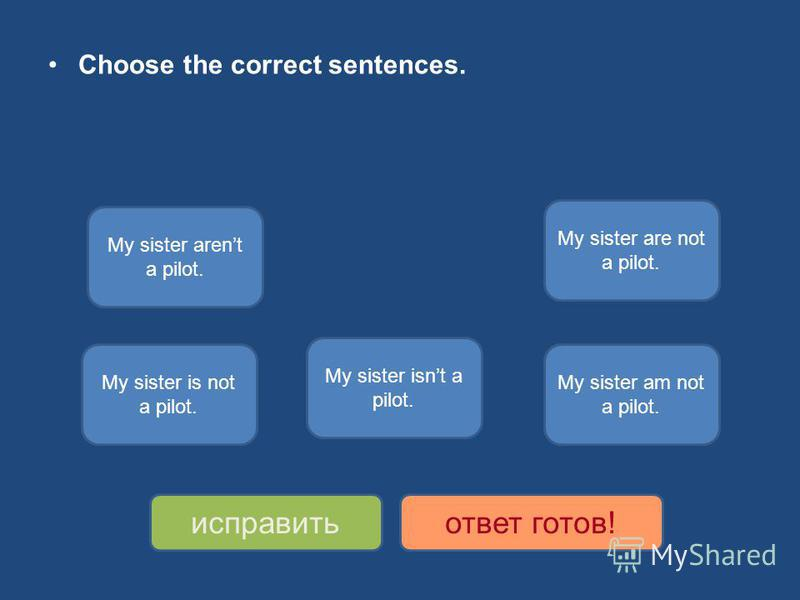 Choose the correct sentences. My sister isnt a pilot. My sister is not a pilot. My sister arent a pilot. My sister are not a pilot. My sister am not a pilot. исправитьответ готов!