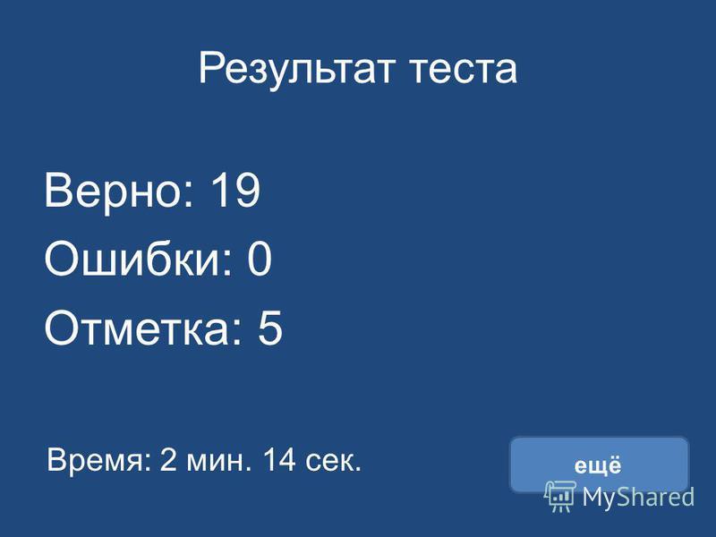 Результат теста Верно: 19 Ошибки: 0 Отметка: 5 Время: 2 мин. 14 сек. ещё