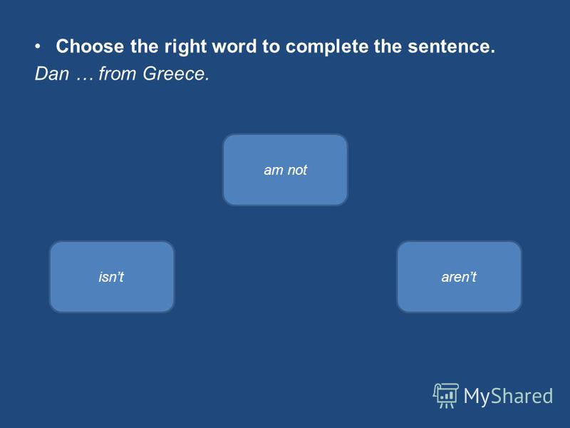 Choose the right word to complete the sentence. Dan … from Greece. isnt am not arent