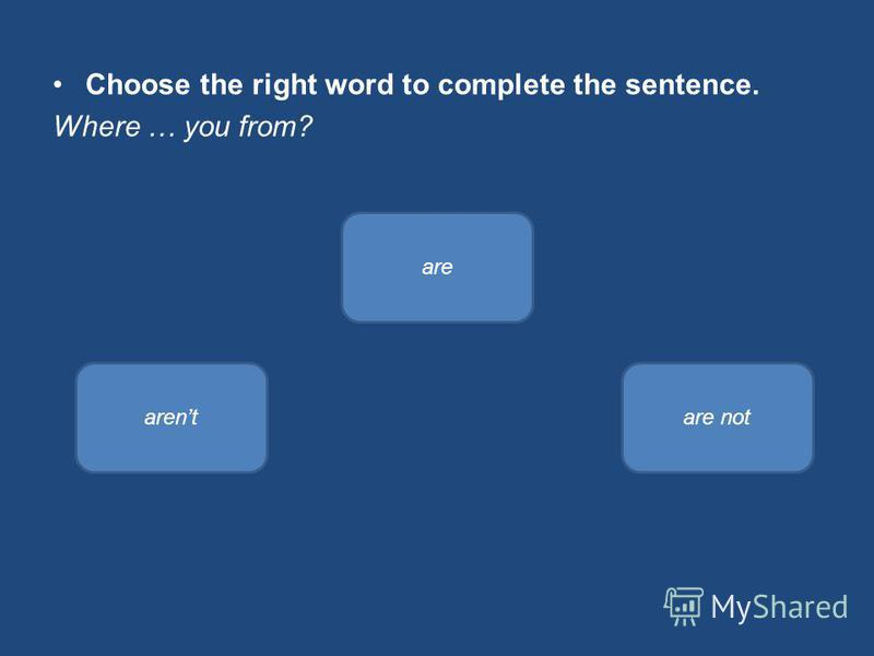 Choose the right word to complete the sentence. Where … you from? are arentare not