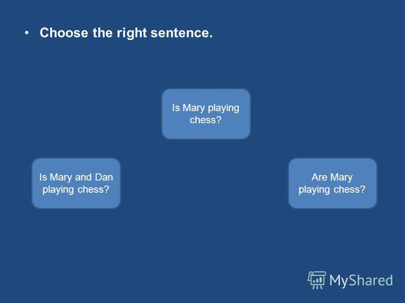 Choose the right sentence. Is Mary playing chess? Is Mary and Dan playing chess? Are Mary playing chess?