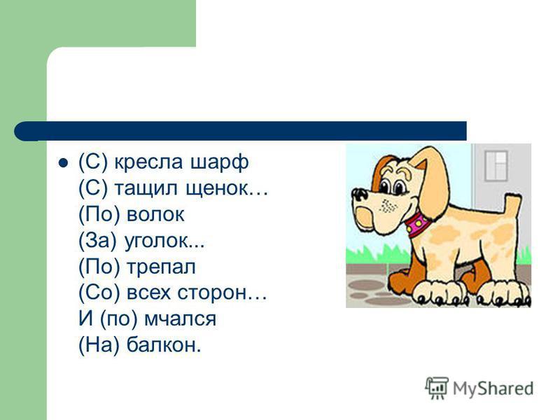 (С) кресла шарф (С) тащил щенок… (По) волок (За) уголок... (По) трепал (Со) всех сторон… И (по) мчался (На) балкон.