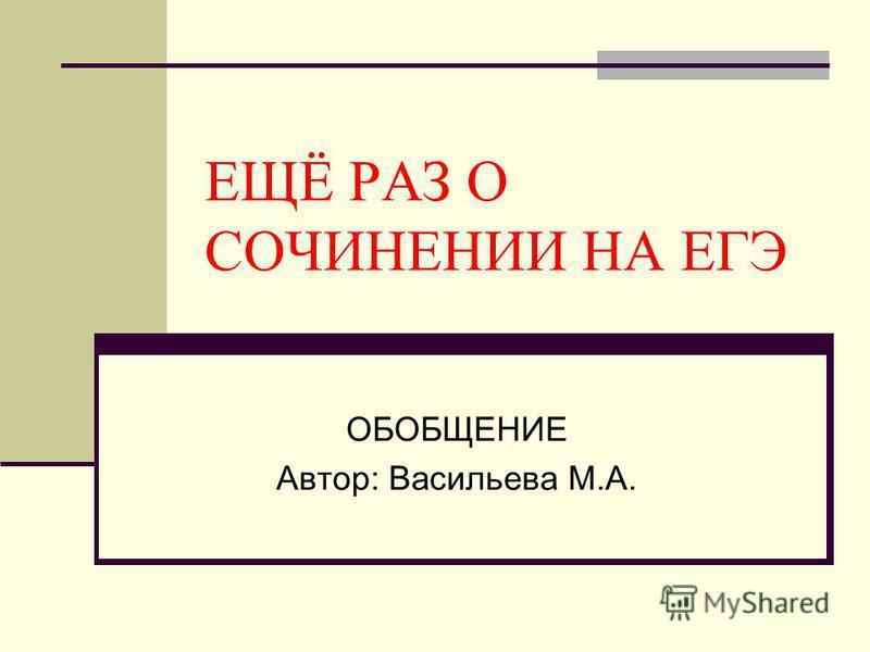 ЕЩЁ РАЗ О СОЧИНЕНИИ НА ЕГЭ ОБОБЩЕНИЕ Автор: Васильева М.А.