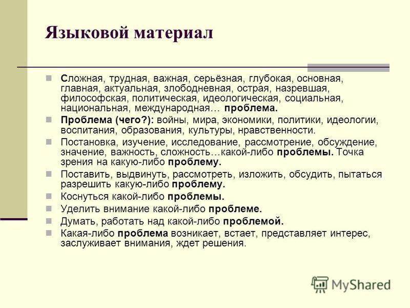 Языковой материал Сложная, трудная, важная, серьёзная, глубокая, основная, главная, актуальная, злободневная, острая, назревшая, философская, политическая, идеологическая, социальная, национальная, международная… проблема. Проблема (чего?): войны, ми