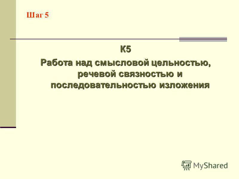 Шаг 5 К5 Работа над смысловой цельностью, речевой связностью и последовательностью изложения