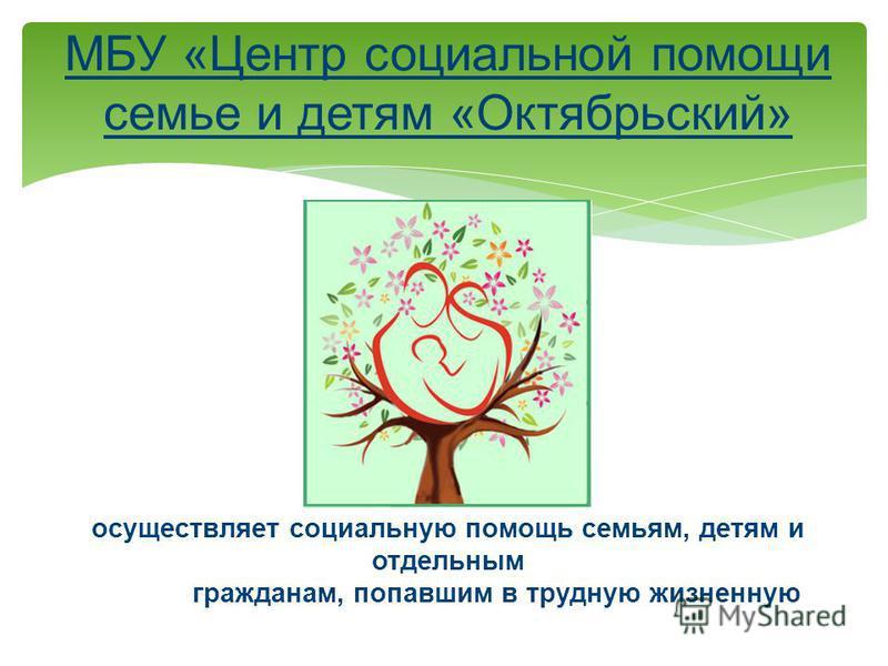 МБУ «Центр социальной помощи семье и детям «Октябрьский» осуществляет социальную помощь семьям, детям и отдельным гражданам, попавшим в трудную жизненную ситуацию, проживающим в Октябрьском районе города Красноярска