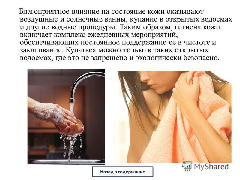 Благоприятное влияние на состояние кожи оказывают воздушные и солнечные ванны, купание в открытых водоемах и другие водные процедуры. Таким образом, гигиена кожи включает комплекс ежедневных мероприятий, обеспечивающих постоянное поддержание ее в чис