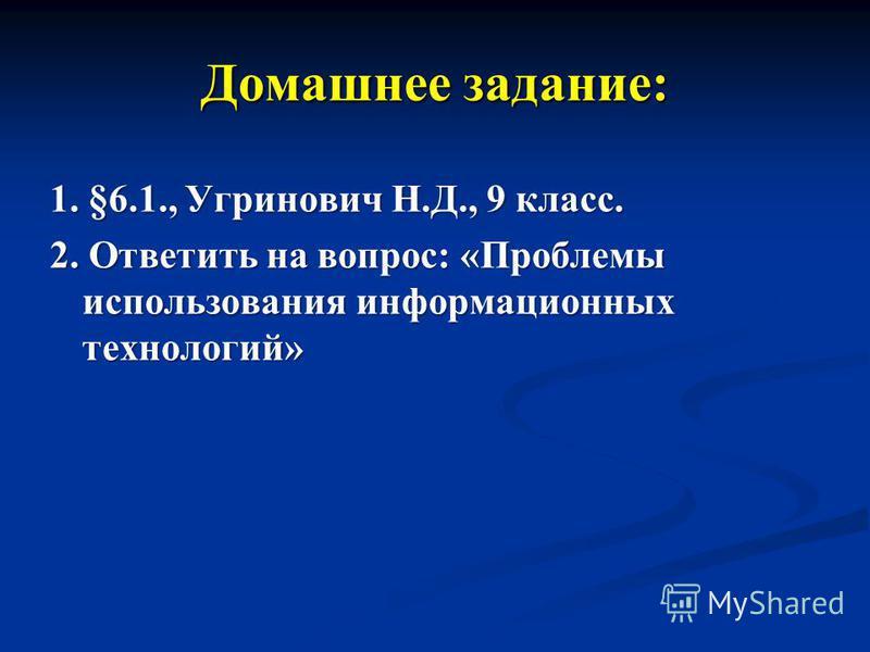 Домашнее задание: 1. §6.1., Угринович Н.Д., 9 класс. 2. Ответить на вопрос: «Проблемы использования информационных технологий»