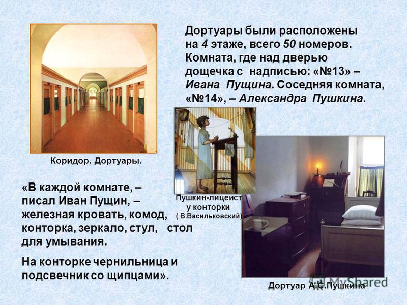 Дортуары Дортуары были расположены на 4 этаже, всего 50 номеров. Комната, где над дверью дощечка с надписью: «13» – Ивана Пущина. Соседняя комната, «14», – Александра Пушкина. «В каждой комнате, – писал Иван Пущин, – железная кровать, комод, конторка