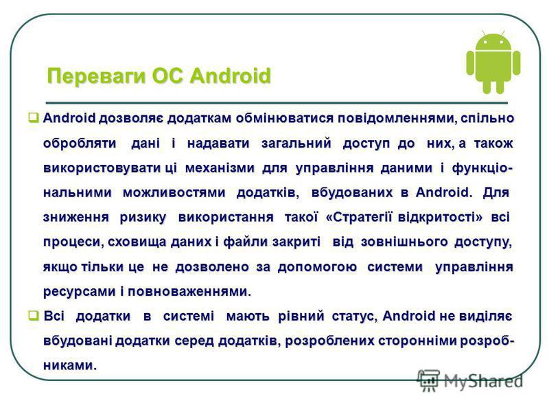 Переваги ОС Аndroid Android дозволяє додаткам обмінюватися повідомленнями, спільно Android дозволяє додаткам обмінюватися повідомленнями, спільно обробляти дані і надавати загальний доступ до них, а також обробляти дані і надавати загальний доступ до