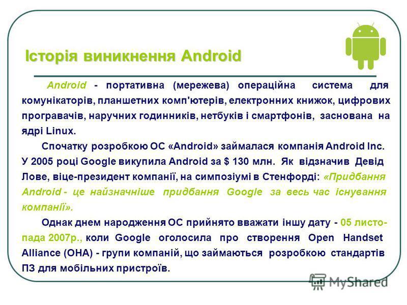 Історія виникнення Аndroid Android - портативна (мережева) операційна система для комунікаторів, планшетних комп'ютерів, електронних книжок, цифрових програвачів, наручних годинників, нетбуків і смартфонів, заснована на ядрі Linux. Спочатку розробкою