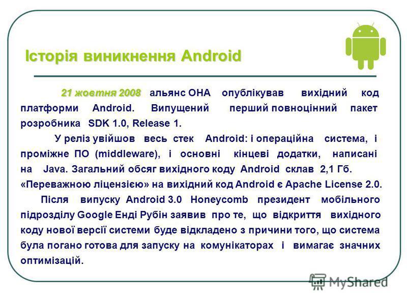 21 жовтня 2008 21 жовтня 2008 альянс OHA опублікував вихідний код платформи Android. Випущений перший повноцінний пакет розробника SDK 1.0, Release 1. У реліз увійшов весь стек Android: і операційна система, і проміжне ПО (middleware), і основні кінц