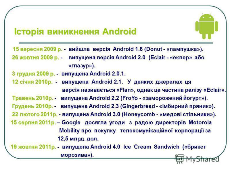 15 вересня 2009 р. - вийшла версія Android 1.6 (Donut - «пампушка»). 15 вересня 2009 р. - вийшла версія Android 1.6 (Donut - «пампушка»). 26 жовтня 2009 р. - випущена версія Android 2.0 (Eclair - «еклер» або 26 жовтня 2009 р. - випущена версія Androi
