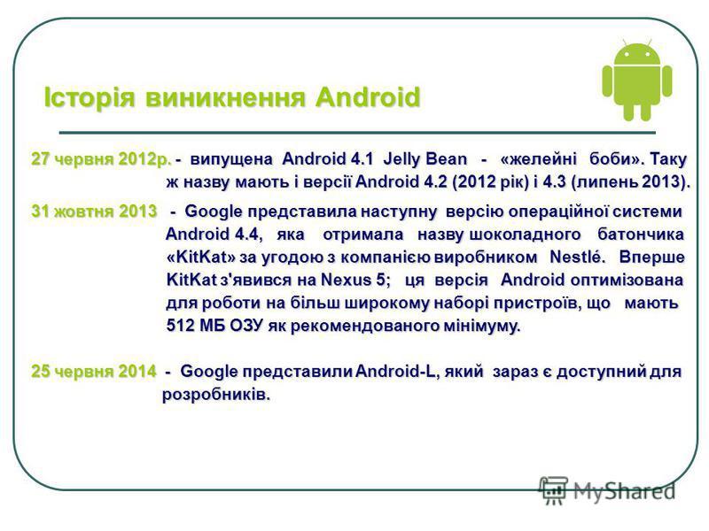 27 червня 2012р.- випущена Android 4.1 Jelly Bean - «желейні боби». Таку 27 червня 2012р. - випущена Android 4.1 Jelly Bean - «желейні боби». Таку ж назву мають і версії Android 4.2 (2012 рік) і 4.3 (липень 2013). ж назву мають і версії Android 4.2 (