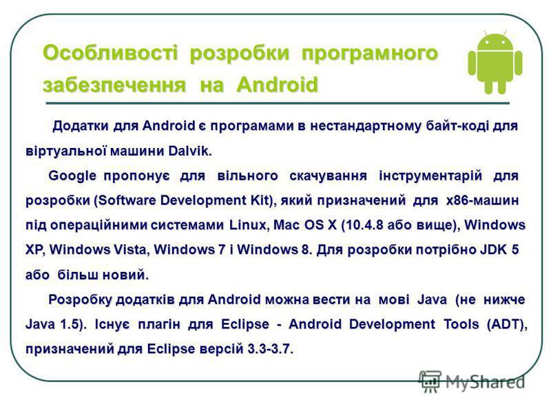 Особливості розробки програмного забезпечення на Аndroid Додатки для Android є програмами в нестандартному байт-коді для віртуальної машини Dalvik. Google пропонує для вільного скачування інструментарій для розробки (Software Development Kit), який п