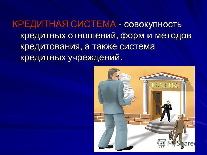 КРЕДИТНАЯ СИСТЕМА - совокупность кредитных отношений, форм и методов кредитования, а также система кредитных учреждений.