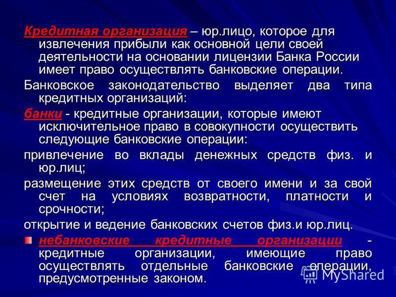 Кредитная организация – юр.лицо, которое для извлечения прибыли как основной цели своей деятельности на основании лицензии Банка России имеет право осуществлять банковские операции. Банковское законодательство выделяет два типа кредитных организаций: