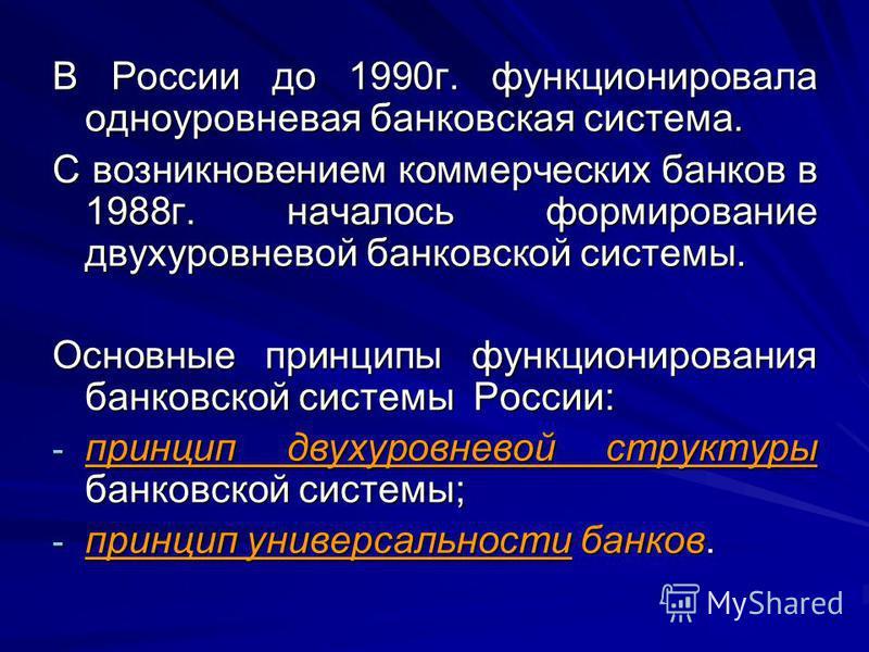 В России до 1990 г. функционировала одноуровневая банковская система. С возникновением коммерческих банков в 1988 г. началось формирование двухуровневой банковской системы. Основные принципы функционирования банковской системы России: - принцип двуху