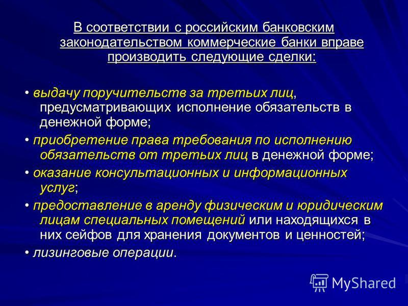 В соответствии с российским банковским законодательством коммерческие банки вправе производить следующие сделки: выдачу поручительств за третьих лиц, предусматривающих исполнение обязательств в денежной форме; выдачу поручительств за третьих лиц, пре